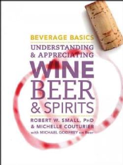 Beverage Basics: Understanding and Appreciating Wine, Beer, and Spirits (Hardcover)
