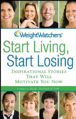 Weight Watchers Start Living, Start Losing: Inspirational Stories That Will Motivate You Now (Paperback)