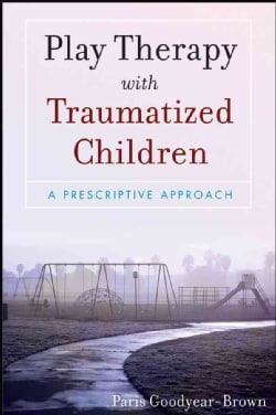 Play Therapy With Traumatized Children: A Prescriptive Approach (Paperback)