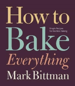 How to Bake Everything: Simple Recipes for the Best Baking (Hardcover)