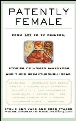Patently Female: From Azt to TV Dinners, Stories of Women Inventors and Their Breakthrough Ideas (Hardcover)