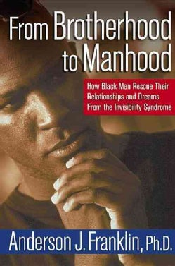 From Brotherhood to Manhood: How Black Men Rescue Their Relationships and Dreams from the Invisibility Syndrome (Hardcover)