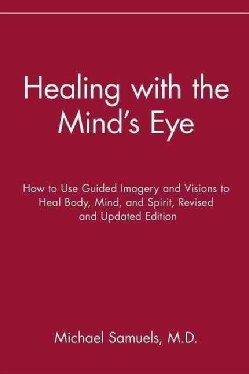 Healing With the Mind's Eye: How to Use Guided Imagery and Visions to Heal Body, Mind, and Spirt (Paperback)