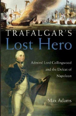 Trafalgar's Lost Hero: Admiral Lord Collingwood And The Defeat Of Napoleon (Hardcover)