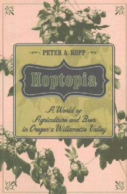 Hoptopia: A World of Agriculture and Beer in Oregon's Willamette Valley (Paperback)