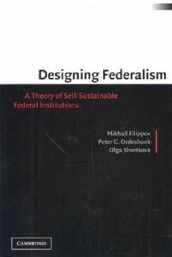 Designing Federalism: A Theory of Self-Sustainable Federal Institutions (Paperback)