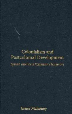 Colonialism and Postcolonial Development: Spanish America in Comparative Perspective (Hardcover)