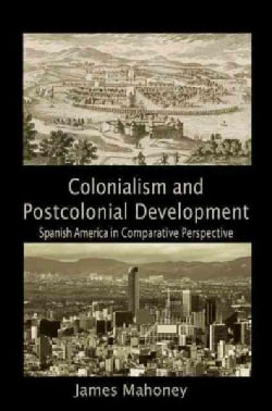 Colonialism and Postcolonial Development: Spanish America in Comparative Perspective (Paperback)