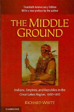 The Middle Ground: Indians, Empires, and Republics in the Great Lakes Region, 1650-1815 (Paperback)