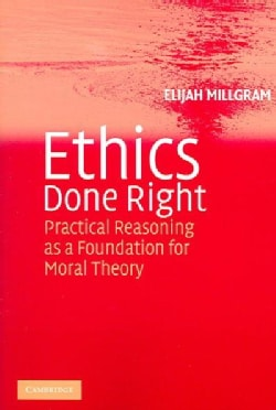 Ethics Done Right: Practical Reasoning As A foundation For Moral Theory (Paperback)