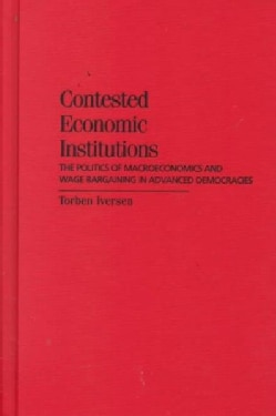 Contested Economic Institutions: The Politics of Macroeconomics and Wage Bargaining in Advanced Democracies (Hardcover)