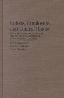 Unions, Employers and Central Banks: Macroeconomic Coordination and Institutional Change in Social Market Economies (Hardcover)