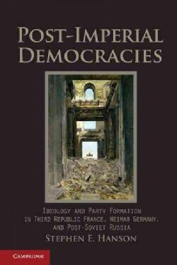 Post-Imperial Democracies: Ideology and Party Formation in Third Republic France, Weimar Germany, and Post-Soviet... (Paperback)