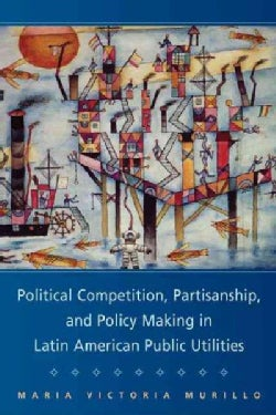 Political Competition, Partisanship, and Policymaking in Latin America Public Utlities (Paperback)