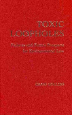 Toxic Loopholes: Failures and Future Prospects for Environmental Law (Hardcover)