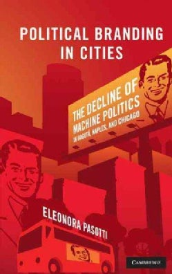 Political Branding in Cities: The Decline of Machine Politics in Bogota, Naples, and Chicago (Hardcover)