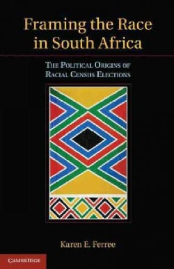 Framing the Race in South Africa: The Political Origins of Racial-Census Elections (Hardcover)