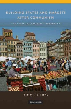 Building States and Markets After Communism: The Perils of Polarized Democracy (Hardcover)