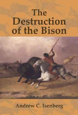 The Destruction of the Bison: An Environmental History, 1750-1920 (Hardcover)