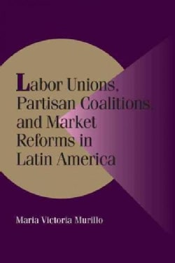 Labor Unions, Partisan Coalitions, and Market Reforms in Latin America (Paperback)