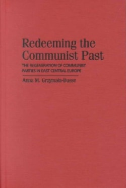 Redeeming the Communist Past: The Regeneration of Communist Parties in East Central Europe (Hardcover)