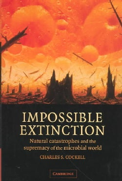 Impossible Extinction: Natural Catastrophes and the Supremacy of the Microbial World (Hardcover)