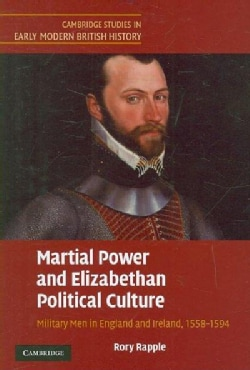 Martial Power and Elizabethan Political Culture: Military Men in England and Ireland, 1558-1594 (Hardcover)
