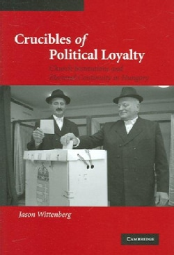 Crucibles of Political Loyalty: Church Institutions And Electoral Continuity in Hungary (Hardcover)