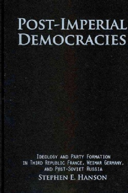 Post-Imperial Democracies: Ideology and Party Formation in Third Republic France, Weimar Germany, and Post-Soviet... (Hardcover)