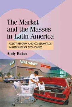 The Market and the Masses in Latin America: Policy Reform and Consumption in Liberalizing Economies (Hardcover)