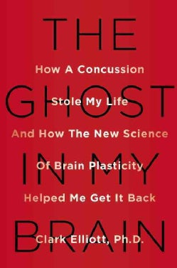 The Ghost in My Brain: How a Concussion Stole My Life and How the New Science of Brain Plasticity Helped Me Get I... (Hardcover)
