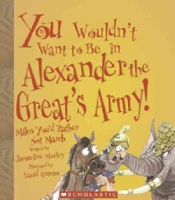You Wouldn't Want To Be In Alexander The Great's Army!: Miles You'd Rather Not March (Paperback)