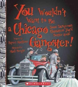 You Wouldn't Want to Be a Chicago Gangster!: Some Dangerous Characters You'd Better Avoid (Paperback)