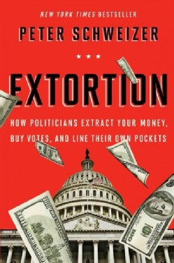 Extortion: How Politicians Extract Your Money, Buy Votes, and Line Their Own Pockets (Paperback)