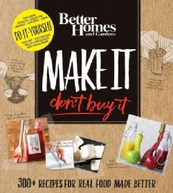 Better Homes and Gardens Make It, Don't Buy It: 300+ Recipes for Real Food Made Better (Loose-leaf)