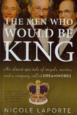 The Men Who Would Be King: An Almost Epic Tale of Moguls, Movies, and a Company Called DreamWorks (Paperback)