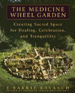 The Medicine Wheel Garden: Creating Sacred Space for Healing, Celebration, and Tranquility (Paperback)