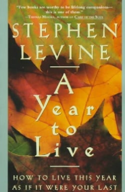 A Year to Live: How to Live This Year As If It Were Your Last (Paperback)