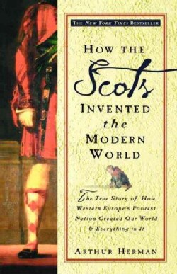 How the Scots Invented the Modern World: The True Story of How Western Europe's Poorest Nation Created Our World ... (Paperback)