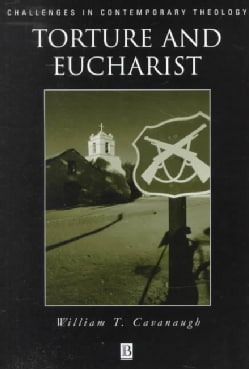 Torture and Eucharist: Theology, Politics, and the Body of Christ (Paperback)