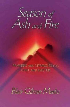 Season of Ash and Fire: Prayers and Liturgies for Lent and Easter (Paperback)
