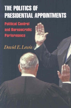 The Politics of Presidential Appointments: Political Control and Bureaucratic Performance (Paperback)
