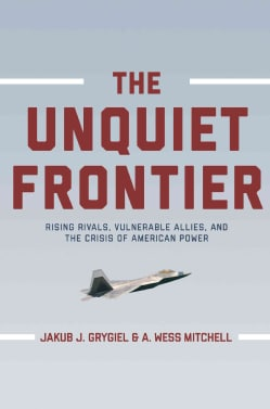 The Unquiet Frontier: Rising Rivals, Vulnerable Allies, and the Crisis of American Power (Hardcover)