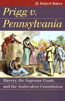 Prigg v. Pennsylvania: Slavery, the Supreme Court, and the Ambivalent Constitution (Paperback)