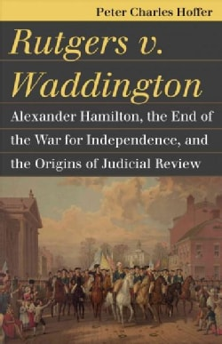 Rutgers v. Waddington: Alexander Hamilton, the End of the War for Independence, and the Origins of Judicial Review (Paperback)