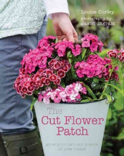 The Cut Flower Patch: Grow Your Own Cut Flowers All Year Round (Hardcover)