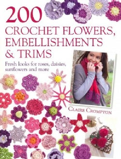 200 Crochet Flowers, Embellishments & Trims: Contemporary Designs for Embellishing All of Your Accessories (Paperback)