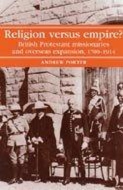 Religion Versus Empire?: British Protestant Missionaries And Overseas Expansion, 1700-1914 (Paperback)