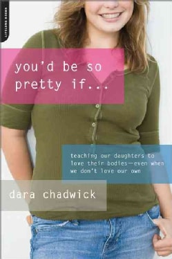 You'd Be So Pretty If: Teaching Our Daughters to Love Their Bodies--Even When We Don't Love Our Own (Paperback)