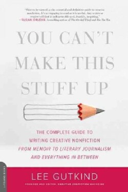 You Can't Make This Stuff Up: The Complete Guide to Writing Creative Nonfiction - from Memoir to Literary Journal... (Paperback)